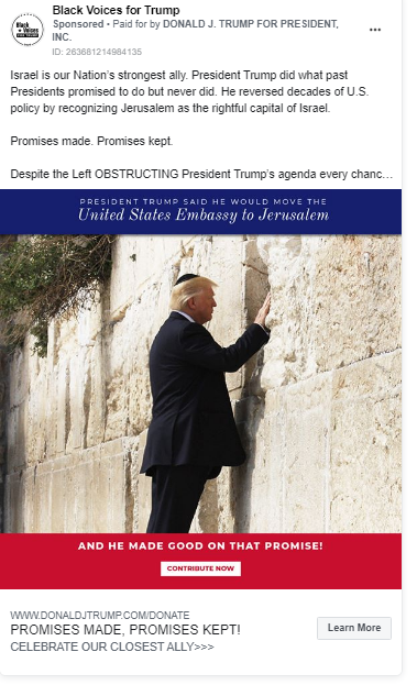 """Image of Trump ad from the Black Voices for Trump page. The body of the ad features an image of President Trump touching the Western Wall in Jerusalem. Above the image, the ad includes the following message: """"Israel is our Nation's strongest ally. President Trump did what past Presidents promised to do but never did. He reversed decades of U.S. policy by recognizing Jerusalem as the rightful capital of Israel.Promises made. Promises kept.Despite the Left OBSTRUCTING President Trump's agenda every chance they get, he has never stopped delivering on his promises to the American People.Please contribute ANY AMOUNT by 11:59 PM TONIGHT to fight for your President!"""" The image includes the following caption: """"PRESIDENT TRUMP SAID HE WOULD MOVE The United States Embassy to Jerusalem AND HE MADE GOOD ON THAT PROMISE! CONTRIBUTE NOW."""" Below the image is the caption """"PROMISES MADE, PROMISES KEPT! CELEBRATE OUR CLOSEST ALLY"""" with a link to a """"DONALDJTRUMP.COM."""""""