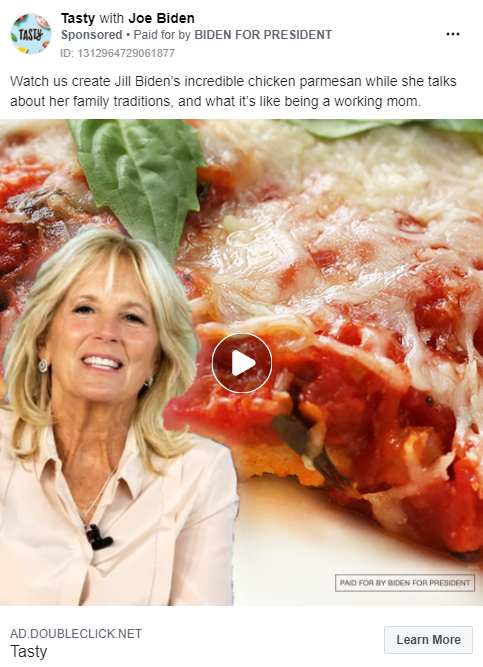 """Image of Biden ad from the Tasty Facebook page. Above the image, the ad includes the following message: """"Watch us create Jill Biden's incredible chicken parmesan while she talks about her family traditions, and what it's like being a working mom."""" The ad includes a video paused with an image of Jill Biden and a closeup view of chicken parmesan. Below the image is the caption """"AD.DOUBLECLICK.NET. Tasty"""" with a link to """"Learn More."""""""