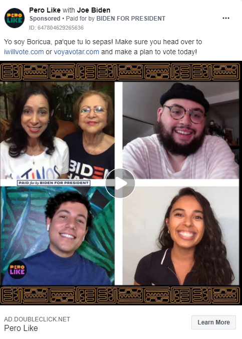 """Image of Biden ad from the Pero Like page. Above the image, the ad includes the following message: """" Yo soy Boricua, pa'que tu lo sepas! Make sure you head over to iwillvote.com or voyavotar.com and make a plan to vote today!"""" The ad includes a video paused with the image of people smiling on separate screens. Below the image is the caption """"AD.DOUBLECLICK.NET. Pero Like"""" with a link to """"Learn More."""""""