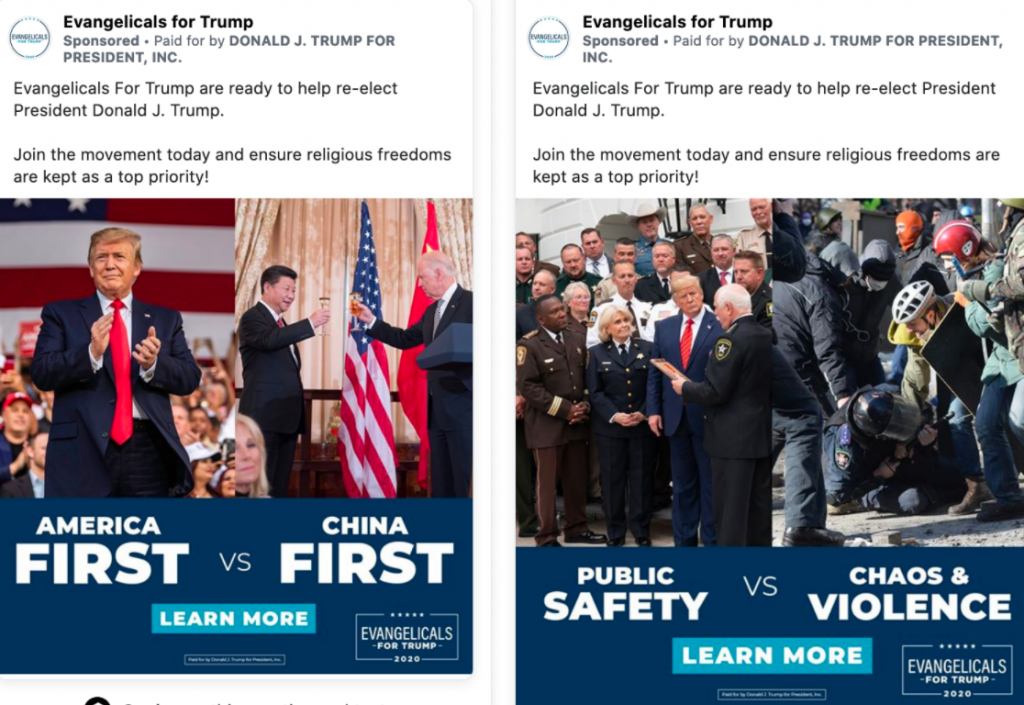 """Image of two Trump ads from the Evangelicals for Trump page. One of the ads features side-by-side photos of President Trump in one photo and Joe Biden with Chinese President Xi Jinping. Below President Trump is the caption """"AMERICA FIRST."""" Below the image of Biden is the caption """"CHINA FIRST."""" The second ad features side-by-side photos of President Trump meeting with law enforcement officials in one photo and protestors seemingly attacking law enforcement in the other. Below President Trump is the caption """"PUBLIC SAFETY."""" Below the image of the protestors is the caption """"CHAOS & VIOLENCE."""" Both ads feature the same content above the ad body: """" Evangelicals For Trump are ready to help re-elect President Donald J. Trump. Join the movement today and ensure religious freedoms are kept as a top priority!"""""""