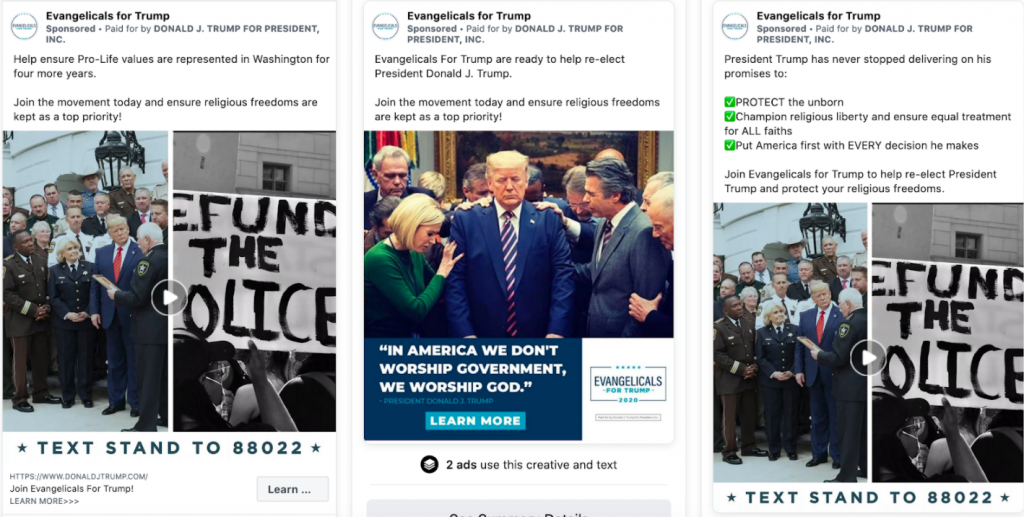 """Image of three different Trump ads run from the """"Evangelicals for Trump"""" page. The first ad features a paused video featuring photos ofTrump with law enforcement officials juxtaposed with a photo of a protestor holding a """"DEFUND THE POLICE"""" sign. Above the video, the following text appears: """"Evangelicals For Trump are ready to help re-elect President Donald J. Trump.Join the movement today and ensure religious freedoms are kept as a top priority!"""" The second ad features Trump and others together in prayer with the caption """"IN AMERICA WE DON'T WORSHIP GOVERNMENT. WE WORSHIP GOD - PRESIDENT DONALD TRUMP. LEARN MORE"""". Above the image, the following text appears: """"Evangelicals For Trump are ready to help re-elect President Donald J. Trump.Join the movement today and ensure religious freedoms are kept as a top priority!"""" The third ad features apaused video featuring photos ofTrump with law enforcement officials juxtaposed with a photo of a protestor holding a """"DEFUND THE POLICE"""" sign. Above the image, the following text appears: """"President Trump has never stopped delivering on his promises to:✅PROTECT the unborn✅Champion religious liberty and ensure equal treatment for ALL faiths✅Put America first with EVERY decision he makes."""""""