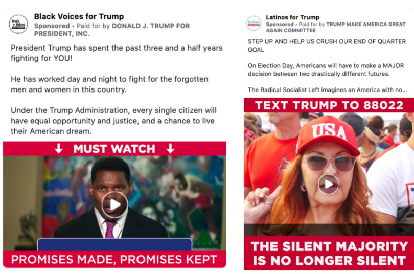"""Image of two different Trump ads. The first one is from the """"Black Voices for Trump"""" page. The body of the ad features a video of an individual stating that Trump cares about socialjustice. The video includes the following caption: """"MUST WATCH"""" and """"PROMISES MADE. PROMISES KEPT.""""Above the video isthe following message: """"President Trump has spent the past three and a half years fighting for YOU!He has worked day and night to fight for the forgotten men and women in this country.Under the Trump Administration, every single citizen will have equal opportunity and justice, and a chance to live their American dream."""" Below the image is the caption """"PROMISES MADE. PROMISES KEPT. MAKE AMERICA GREAT AGAIN' with a link to a """"DONALDJTRUMP.COM."""" The second image is of an ad from the """"Latinos for Trump"""" page. The body of the ad features a paused image from of a video of a person wearing a USA hat with text stating """"TEXT TRUMP TO 88022. THE SILENT MAJORITY IS NO LONGER SILENT."""" Above the video is the following message: """"STEP UP AND HELP US CRUSH OUR END OF QUARTER GOAL. On Election Day, Americans will have to make a MAJOR decision between two drastically different futures. The Radical Socialist Left imagines an America with no free-speech, no police, and no patriotism. President Trump, on the other hand, imagines a prosperous and peaceful Nation that ALL Americans can be proud of. We simply cannot afford four years of big government socialist policies, which is why the President is calling on YOU to step up and help us CRUSH our End-of-Quarter goal. Please contribute RIGHT NOW to activate your 800-% MATCH.""""Below the image is the caption """"ATTENTION: End-of-Quarter Goal. 800% match"""" with a link to a """"WINRED.COM."""""""