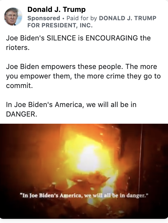 """Trump ad featuring the following text: """"Joe Biden's SILENCE is ENCOURAGING the rioters. Joe Biden empowers these people. The more you empower them, the more crime they go to commit. In Joe Biden's America, we will all be in DANGER."""" Below the text is a paused video showing an image of a fire with the caption """"In Joe Biden's America, we will all be in danger."""""""