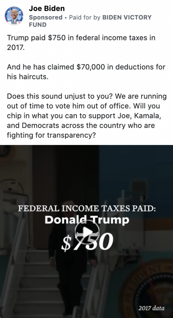 """An ad by Joe Biden. The ad includes the following text"""" Trump paid $750 in federal income taxes in 2017. And he has claimed $70,000 in deductions for his haircuts. Does this sound unjust to you? We are running out of time to vote him out of office. Will you chip in what you can to support Joe, Kamala, and Democrats across the country who are fighting for transparency?"""" The ad includes a paused video that shows Donald Trump walking down stairs and the caption """"FEDERAL INCOME TAXES PAID: Donald Trump $750""""."""