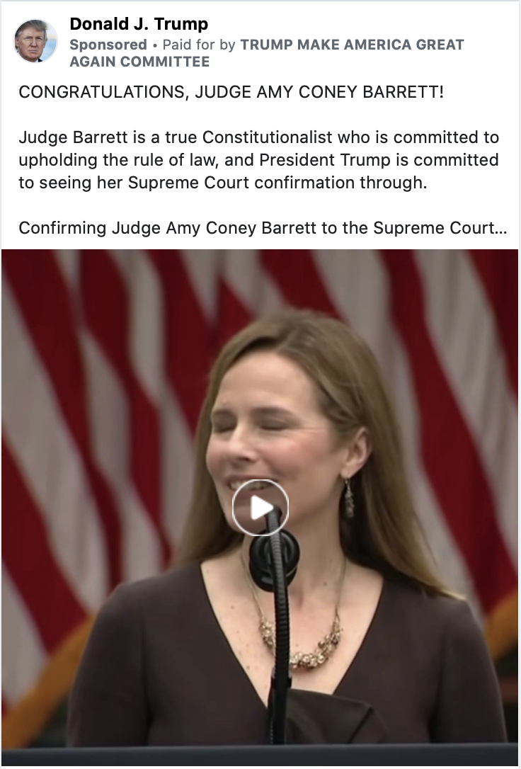 """Image of a Trump ad. The ad includes a video paused with an image of Judge Amy Coney Barrett in front of a U.S. flag. Above the video, the following text appears: """"CONGRATULATIONS, JUDGE AMY CONEY BARRETT! Judge Barrett is a true Constitutionalist who is committed to upholding the rule of law, and President Trump is committed to seeing her Supreme Court confirmation through. Confirming Judge Amy Coney Barrett to the Supreme Court is critical to Making America Great Again. Please contribute ANY AMOUNT RIGHT NOW for an 800%-MATCH and to fight for your Country."""" Below the ad, the following caption appears: """"WINRED.COM NOT AFFILIATED WITH FACEBOOK. SUPPORT JUDGE AMY CONEY BARRETT. DONATE NOW"""" with a link to """"Donate Now."""""""