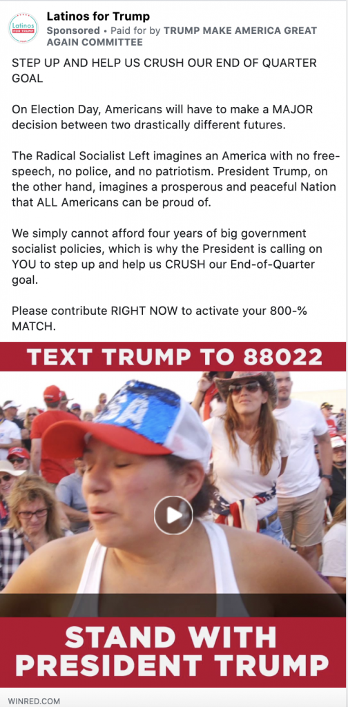 """Latinos for Trump ad. The ad includes a video paused on a scene with people congregating together wearing red, white, and blue and the caption """"TEXT TRUMP TO 88022."""" Above the video is the following text: """"STEP UP AND HELP US CRUSH OUR END OF QUARTER GOAL. On Election Day, Americans will have to make a MAJOR decision between two drastically different futures. The Radical Socialist Left imagines an America with no free speech, no police, and no patriotism. President Trump, on the other hand, imagines a prosperous and peaceful Nation that ALL Americans can be proud of. We simply cannot afford four years of big government socialist policies, which is why the President is calling on YOU to step up and help us CRUSH our End-of-Quarter goal. Please contribute RIGHT NOW to activate your 800-% MATCH."""""""