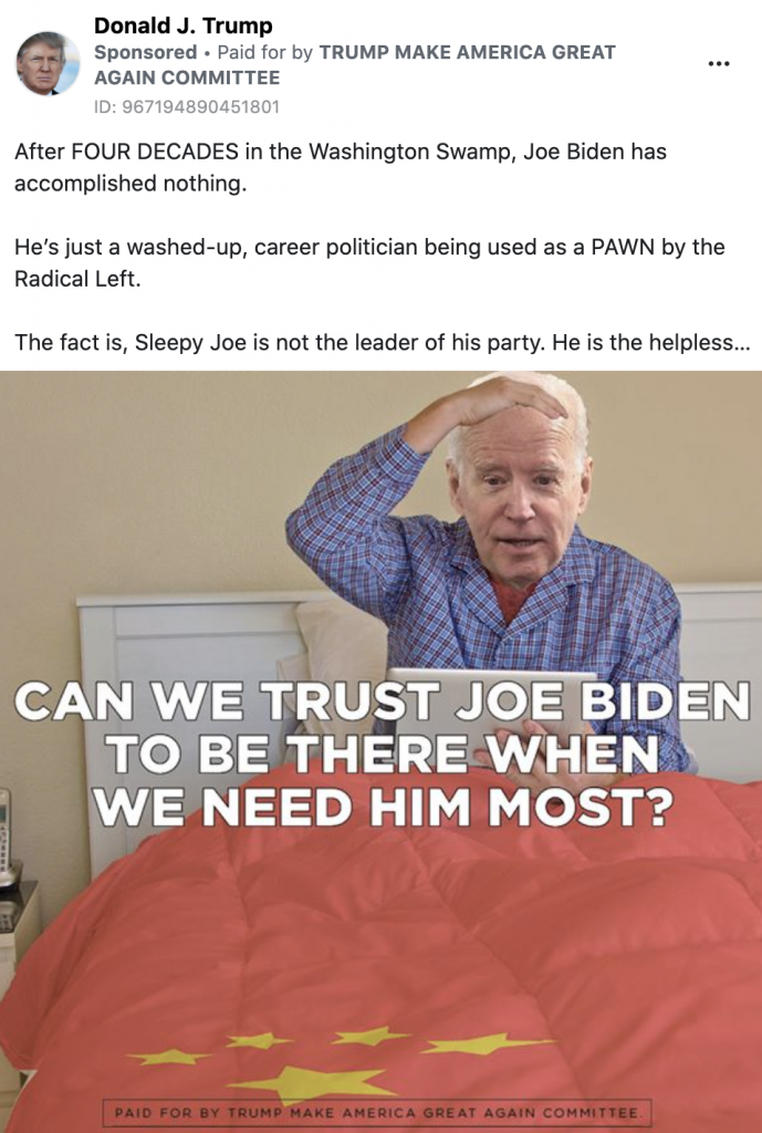 """Trump ad showing a caricature of Biden in bed with a blanket that has the Chinese flag on it. Biden is holding his head. A caption reads """"CAN WE TRUST JOE BIDEN TO BE THERE WHEN WE NEED HIM MOST?"""" Above the image, the following statement reads: """"After FOUR DECADES in the Washington Swamp, Joe Biden has accomplished nothing. He is just a washed-up, career politician being used as a PAWN by the Radical Left. The fact is, Sleepy Joe is not the leader of his party. He is the helpless..."""